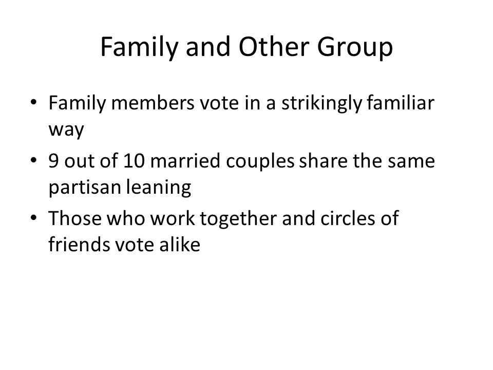 Family and Other Group Family members vote in a strikingly familiar way. 9 out of 10 married couples share the same partisan leaning.