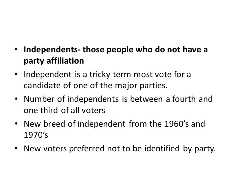 Independents- those people who do not have a party affiliation