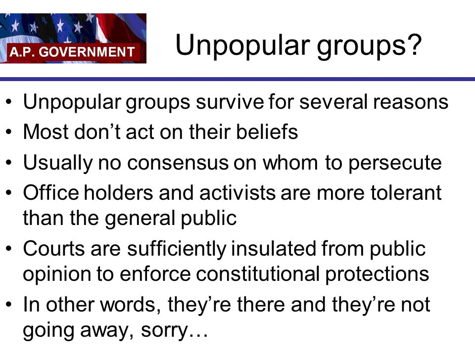 Unpopular groups Unpopular groups survive for several reasons
