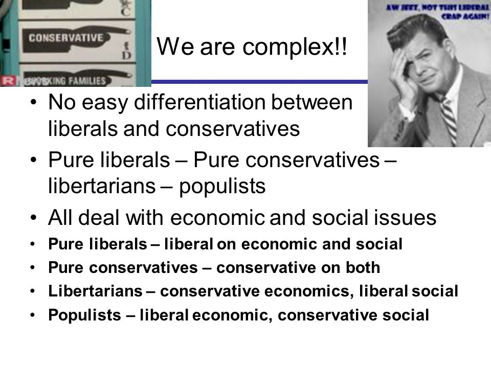 We are complex!! No easy differentiation between liberals and conservatives. Pure liberals – Pure conservatives – libertarians – populists.