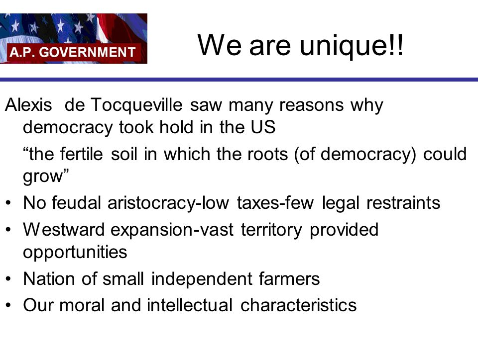 We are unique!! Alexis de Tocqueville saw many reasons why democracy took hold in the US.