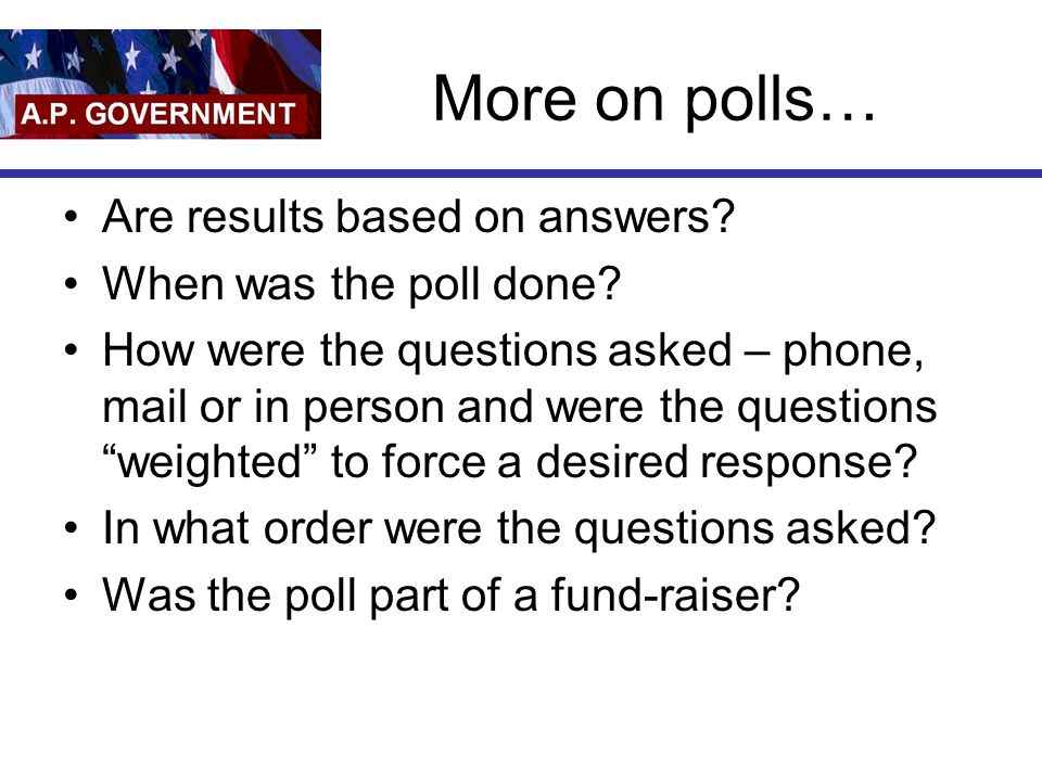 More on polls… Are results based on answers When was the poll done