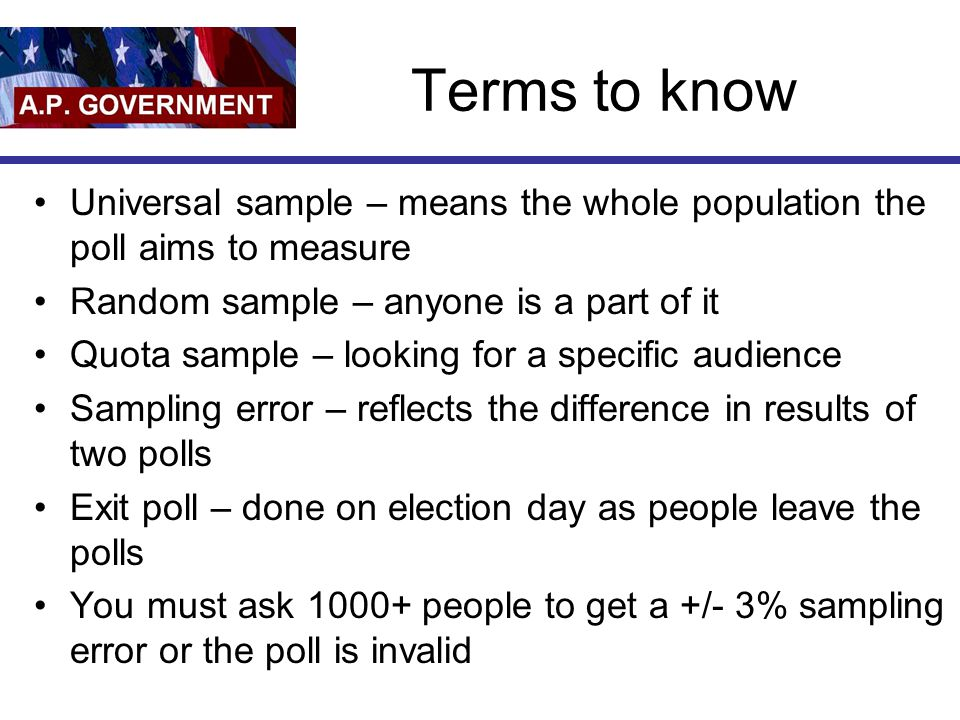 Terms to know Universal sample – means the whole population the poll aims to measure. Random sample – anyone is a part of it.