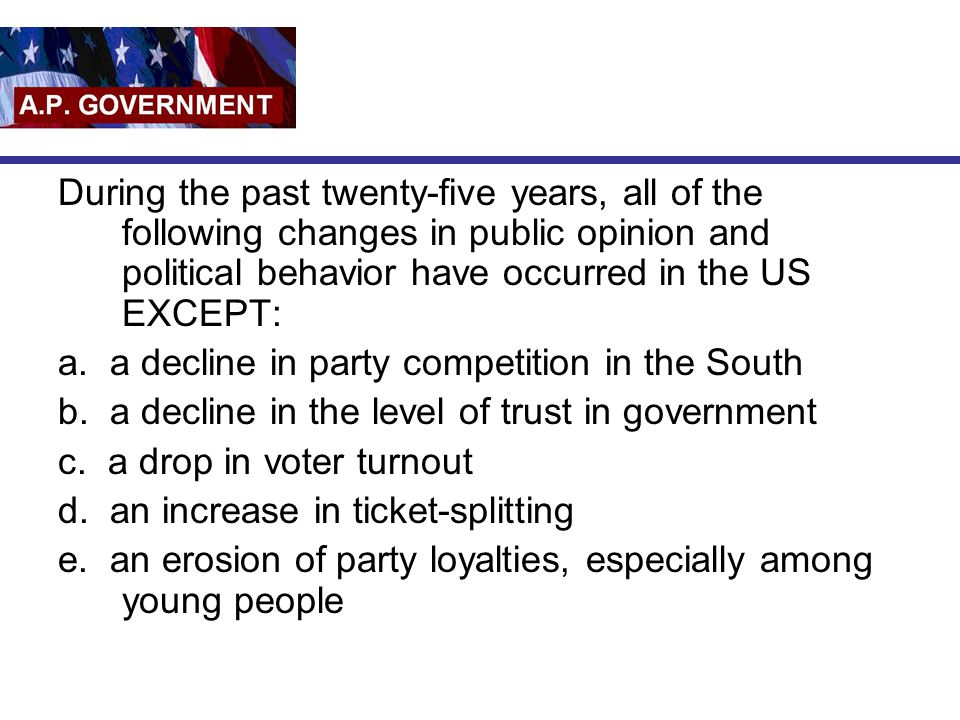 During the past twenty-five years, all of the following changes in public opinion and political behavior have occurred in the US EXCEPT:
