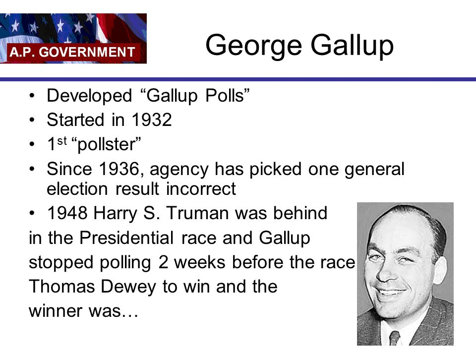 George Gallup Developed Gallup Polls Started in 1932 1st pollster