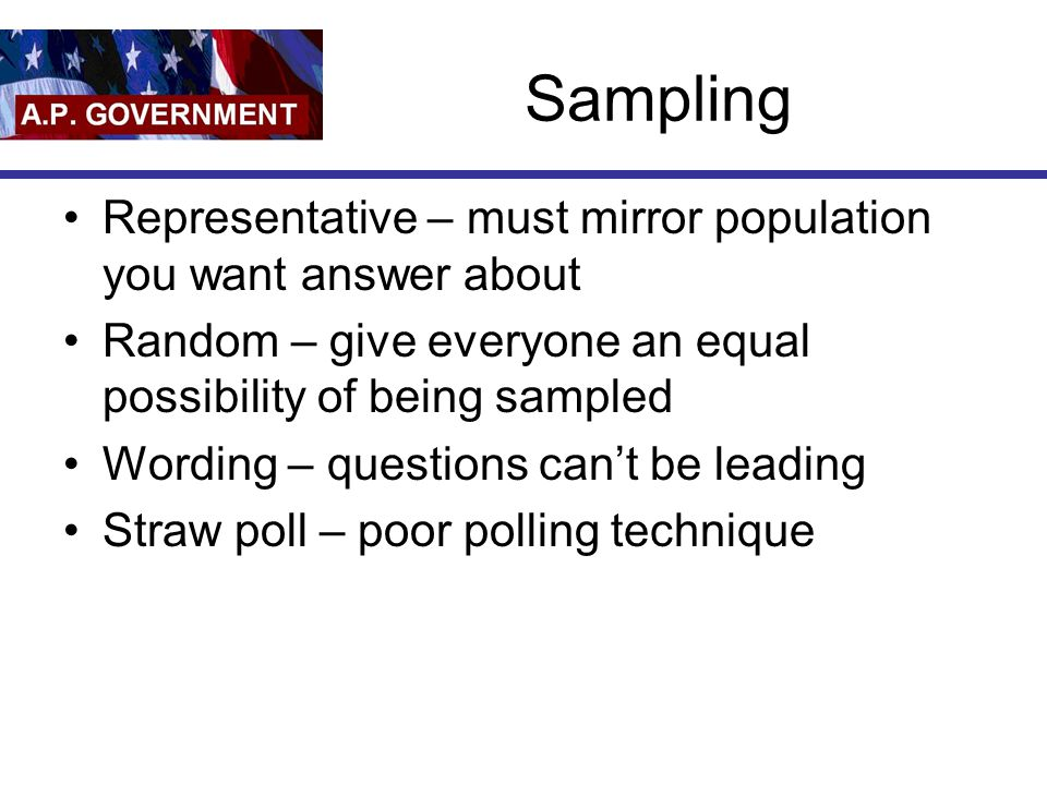 Sampling Representative – must mirror population you want answer about