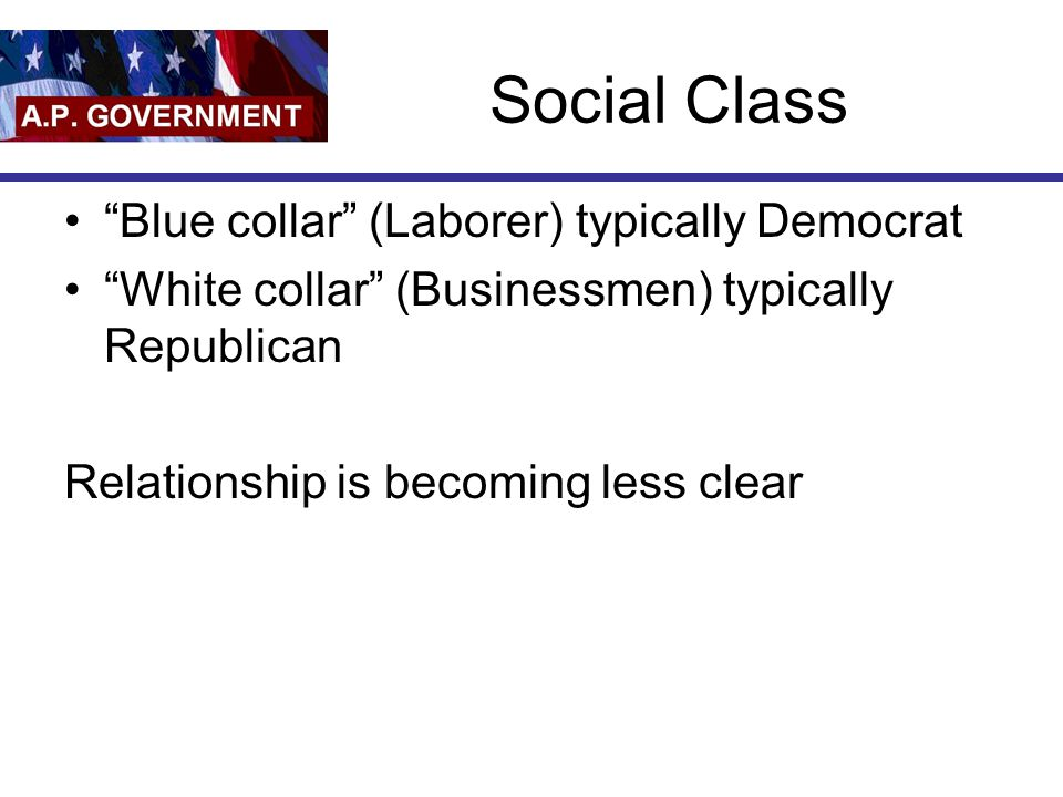 Social Class Blue collar (Laborer) typically Democrat