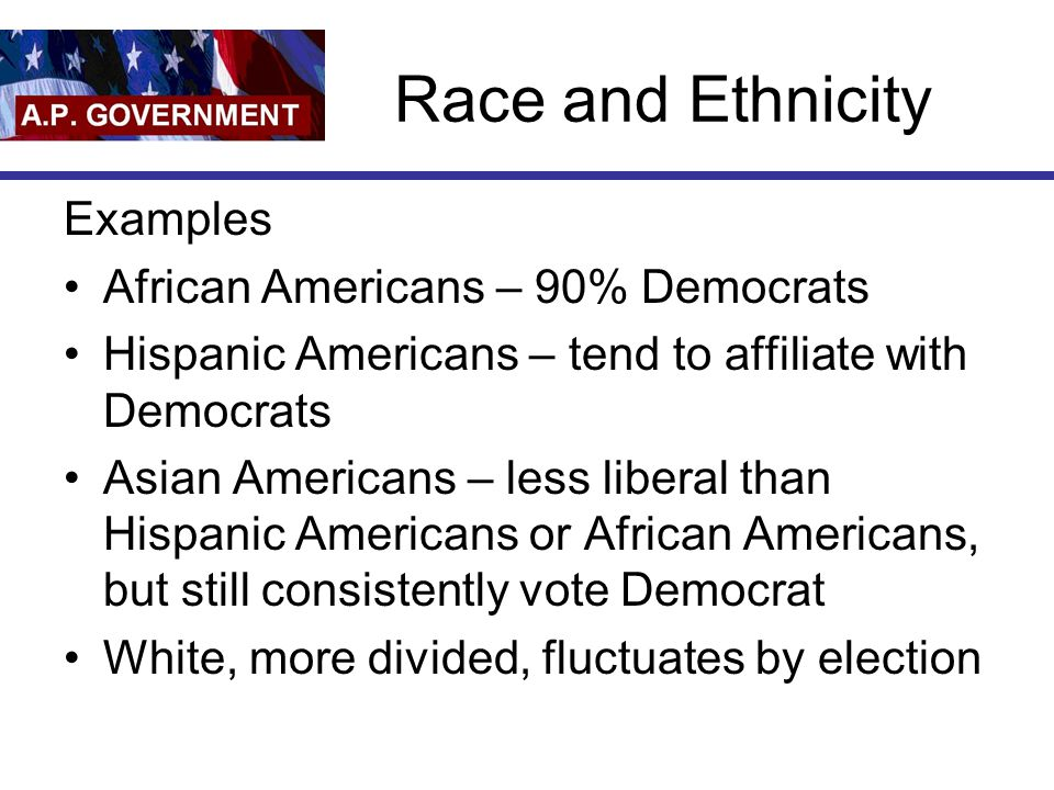 Race and Ethnicity Examples African Americans – 90% Democrats