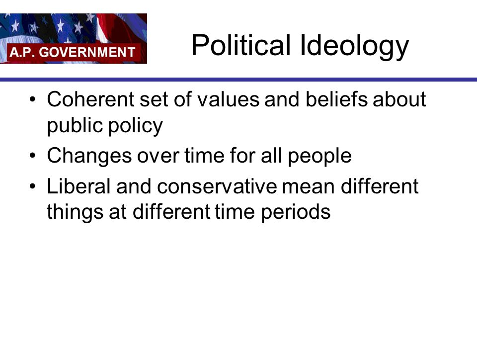 Political Ideology Coherent set of values and beliefs about public policy. Changes over time for all people.