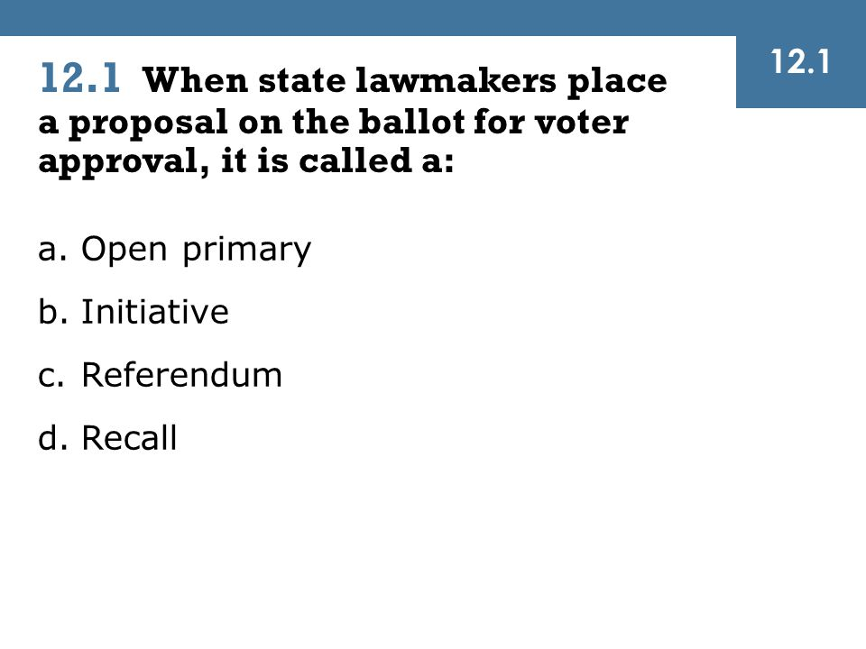 12.1 12.1 When state lawmakers place a proposal on the ballot for voter approval, it is called a: Open primary.