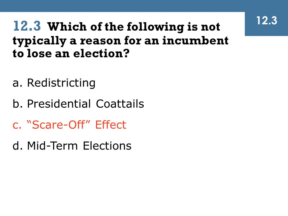 12.3 12.3 Which of the following is not typically a reason for an incumbent to lose an election Redistricting.