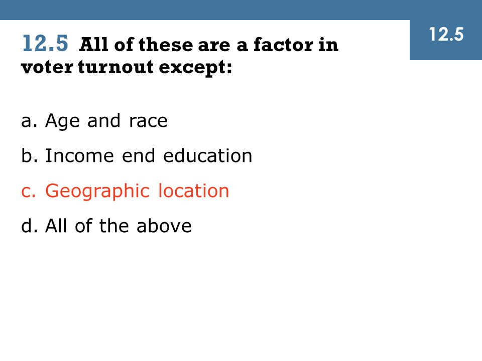 12.5 All of these are a factor in voter turnout except: