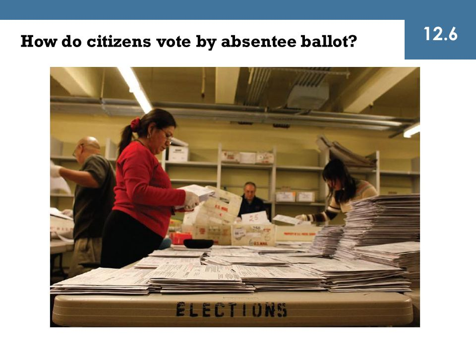 12.6 How do citizens vote by absentee ballot