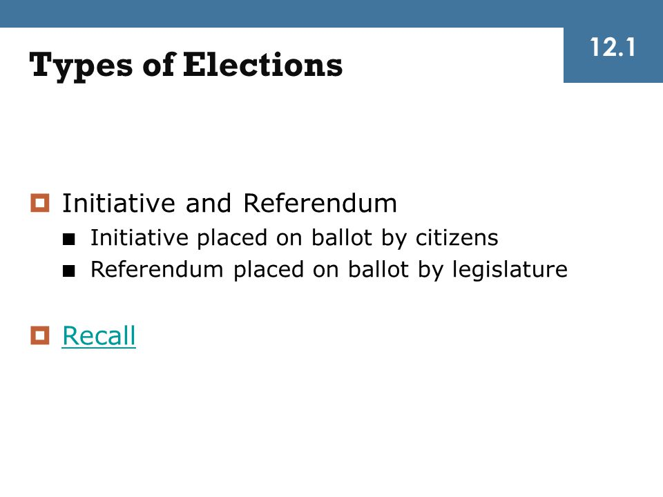 Types of Elections 12.1 Initiative and Referendum Recall