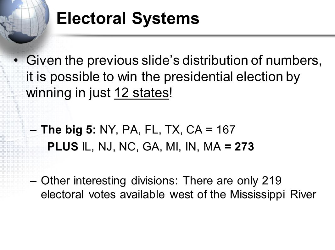 Electoral Systems Given the previous slide's distribution of numbers, it is possible to win the presidential election by winning in just 12 states!