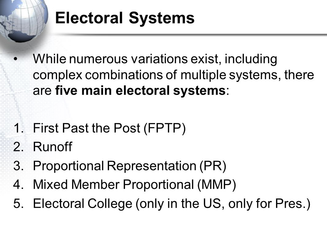 Electoral Systems While numerous variations exist, including complex combinations of multiple systems, there are five main electoral systems:
