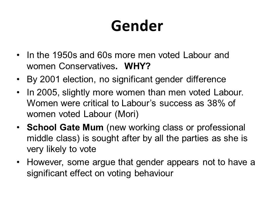 Gender In the 1950s and 60s more men voted Labour and women Conservatives. WHY By 2001 election, no significant gender difference.