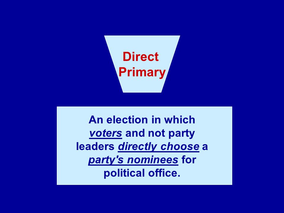 Direct Primary. An election in which voters and not party leaders directly choose a party s nominees for political office.