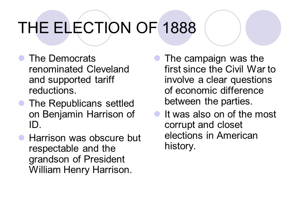 THE ELECTION OF 1888 The Democrats renominated Cleveland and supported tariff reductions. The Republicans settled on Benjamin Harrison of ID.