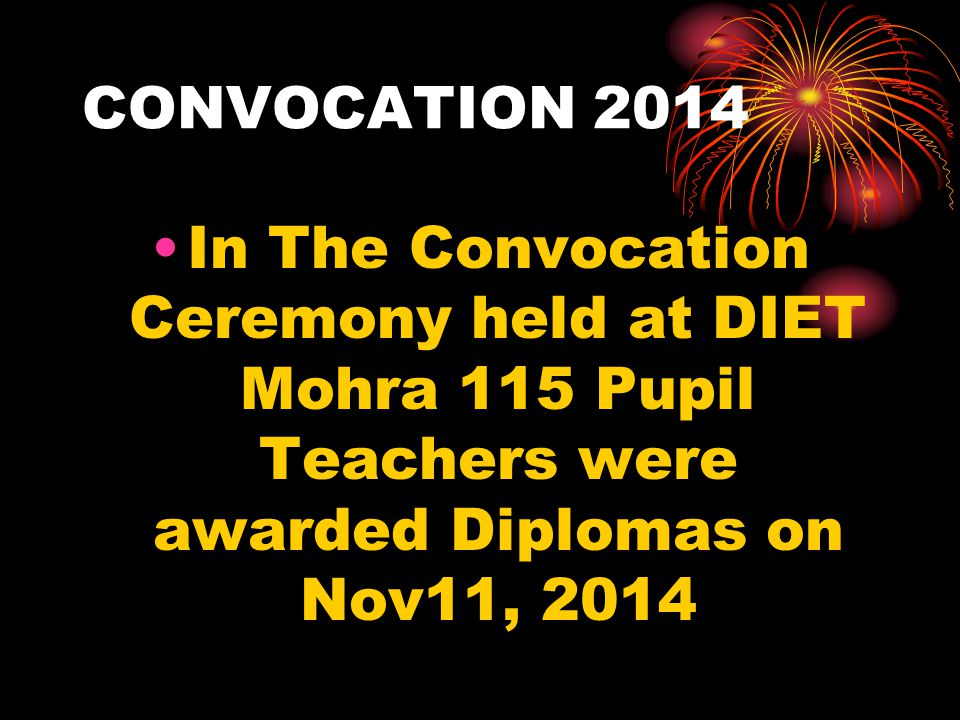 CONVOCATION 2014 In The Convocation Ceremony held at DIET Mohra 115 Pupil Teachers were awarded Diplomas on Nov11, 2014.