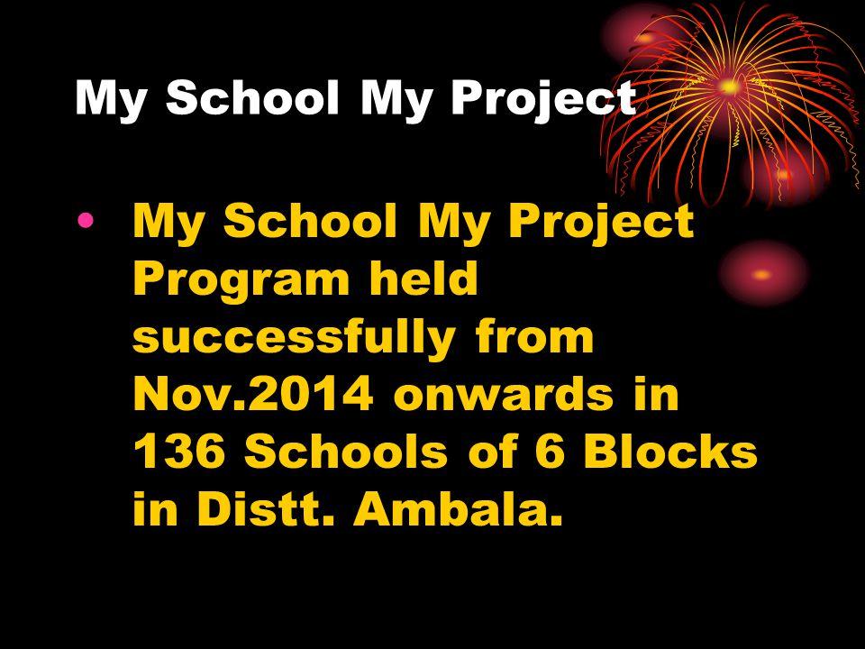 My School My Project My School My Project Program held successfully from Nov.2014 onwards in 136 Schools of 6 Blocks in Distt.