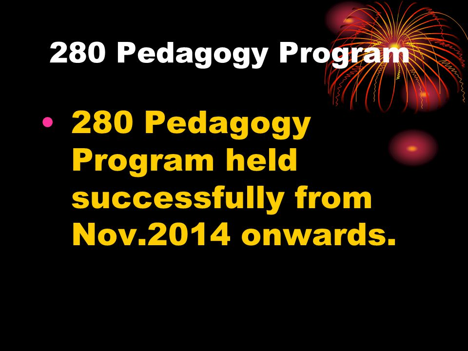 280 Pedagogy Program held successfully from Nov.2014 onwards.