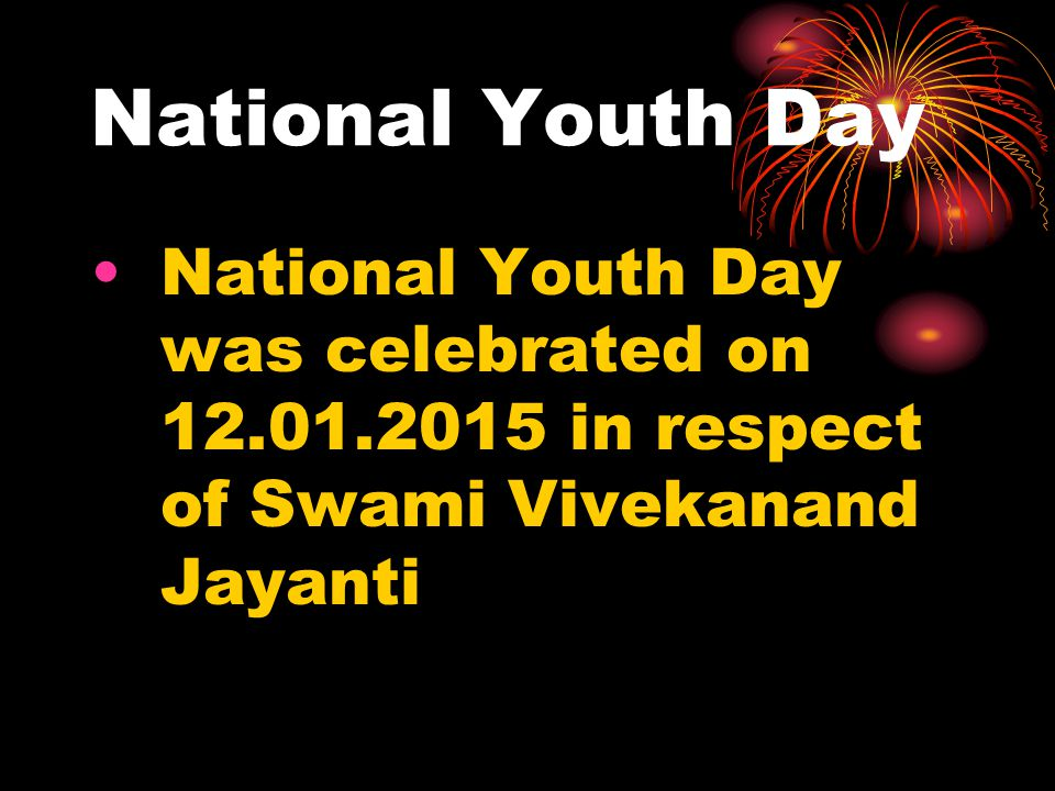 National Youth Day National Youth Day was celebrated on 12.01.2015 in respect of Swami Vivekanand Jayanti.