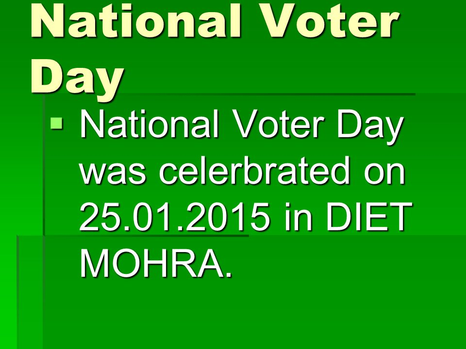 National Voter Day National Voter Day was celerbrated on 25.01.2015 in DIET MOHRA.