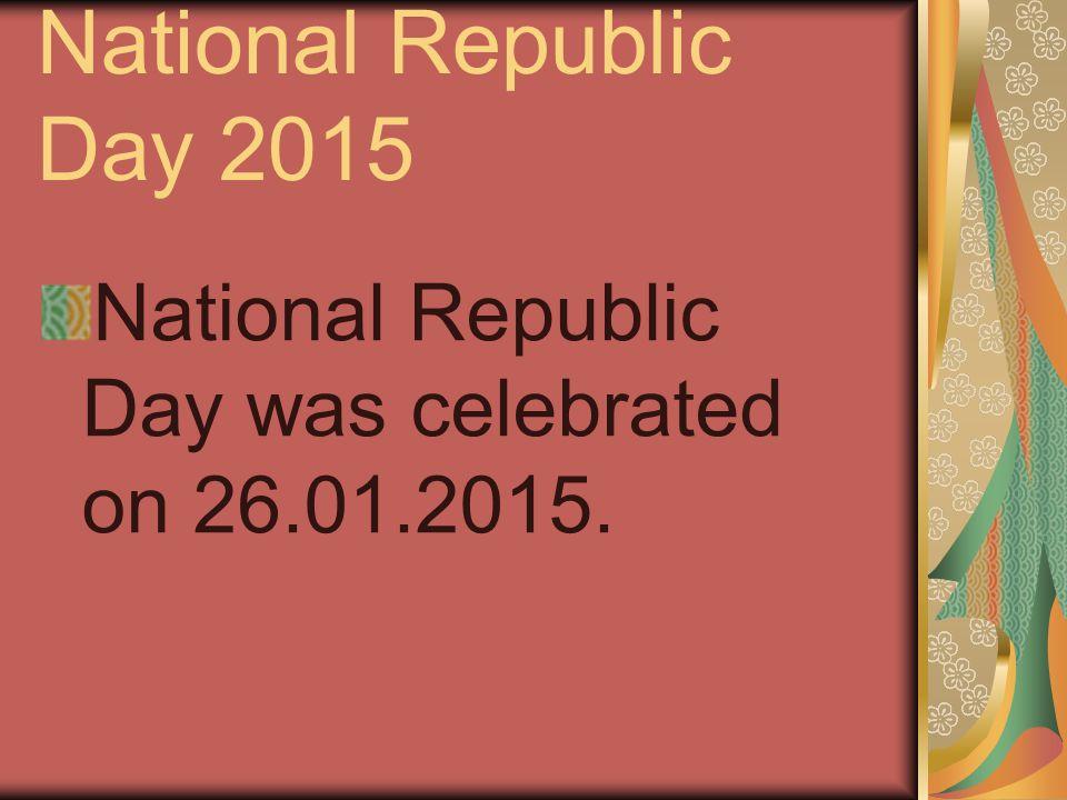 National Republic Day 2015 National Republic Day was celebrated on 26.01.2015.