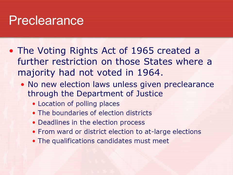 Preclearance The Voting Rights Act of 1965 created a further restriction on those States where a majority had not voted in 1964.