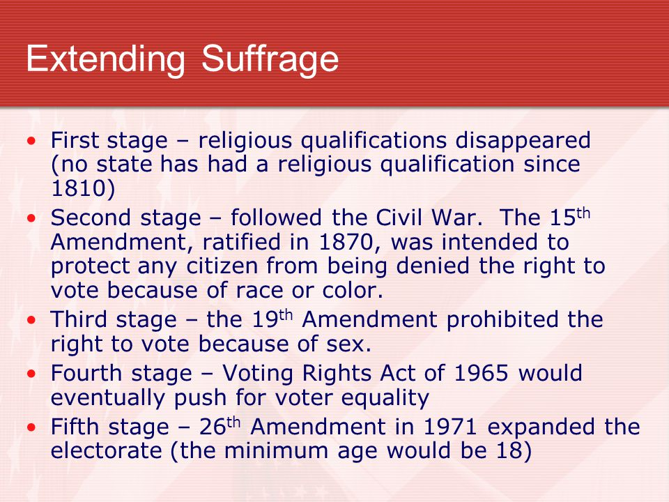 Extending Suffrage First stage – religious qualifications disappeared (no state has had a religious qualification since 1810)