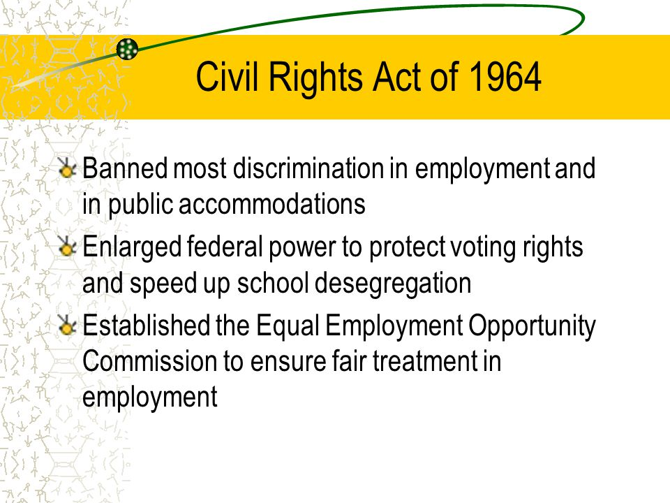 Civil Rights Act of 1964 Banned most discrimination in employment and in public accommodations.