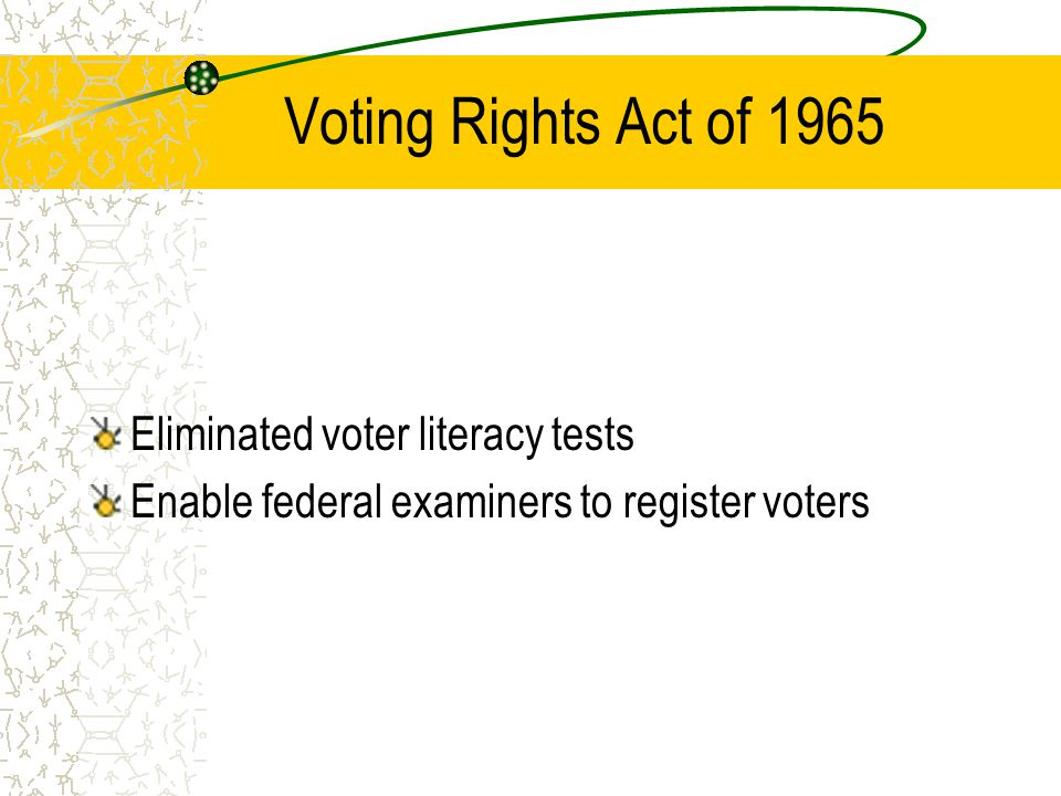 Voting Rights Act of 1965 Eliminated voter literacy tests