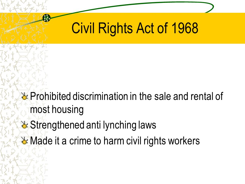Civil Rights Act of 1968 Prohibited discrimination in the sale and rental of most housing. Strengthened anti lynching laws.