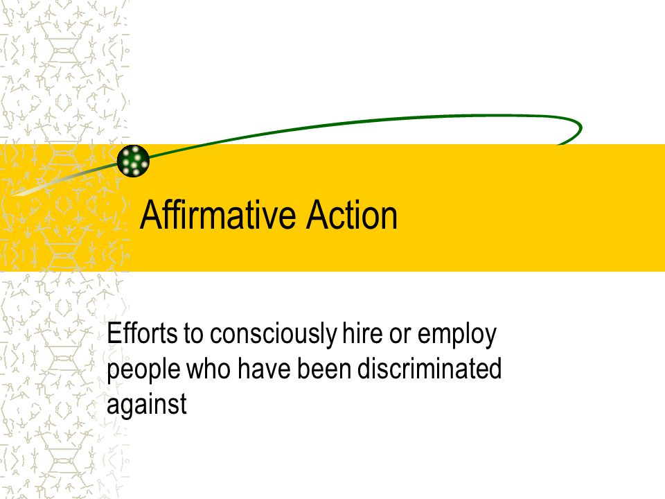 Affirmative Action Efforts to consciously hire or employ people who have been discriminated against