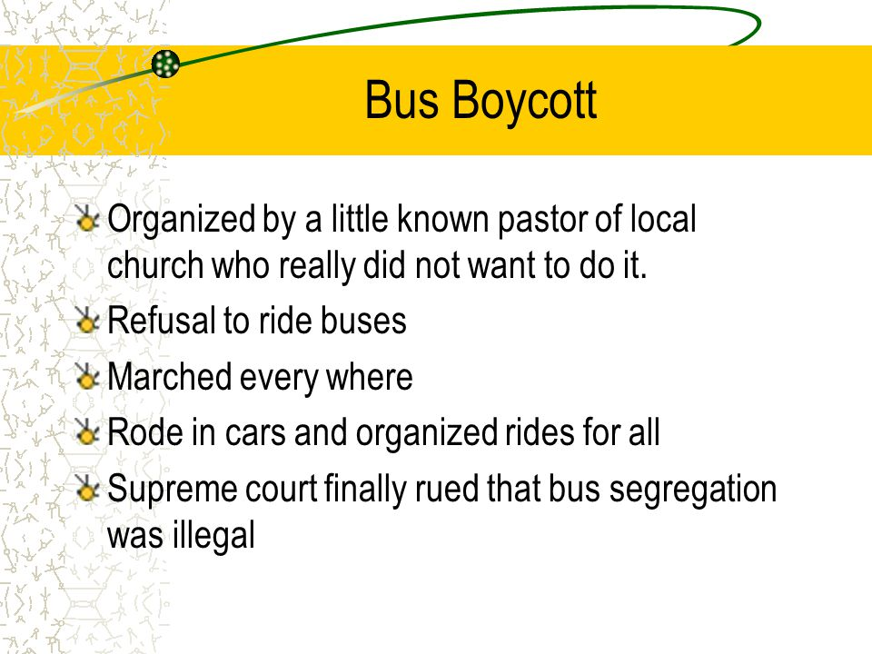 Bus Boycott Organized by a little known pastor of local church who really did not want to do it. Refusal to ride buses.
