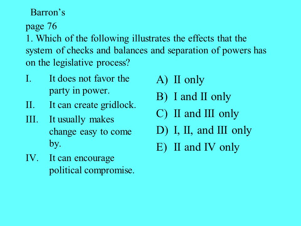 Barron's page 76 1. Which of the following illustrates the effects that the system of checks and balances and separation of powers has on the legislative process