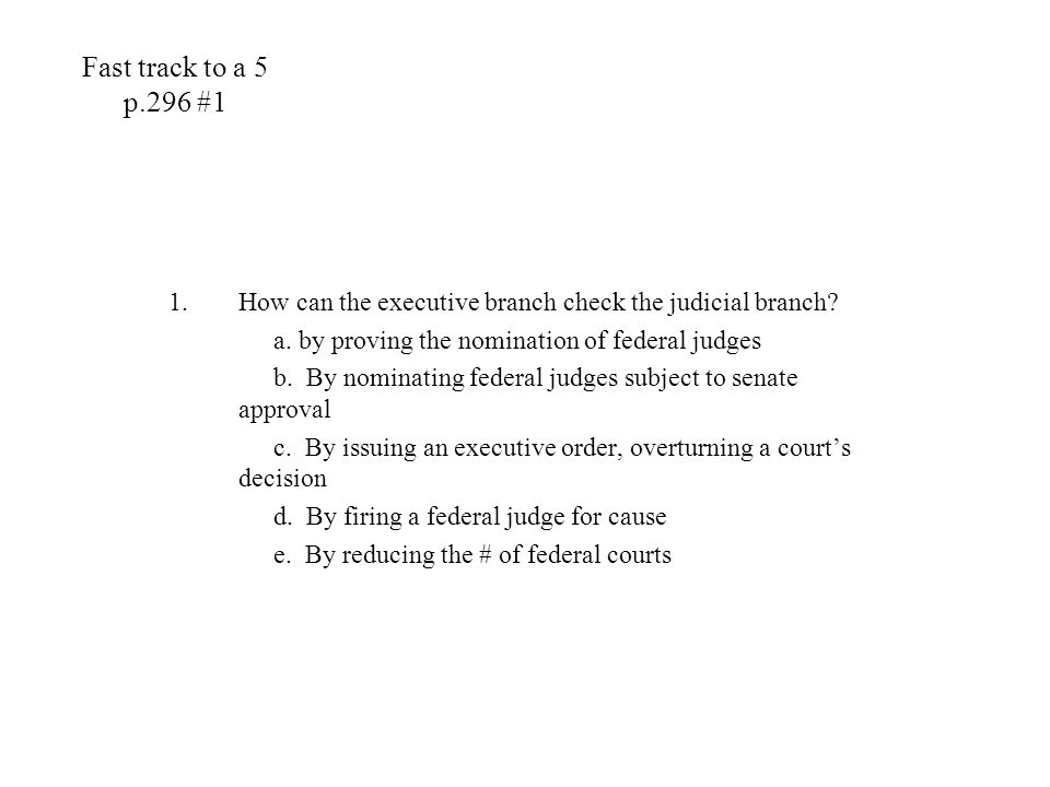 Fast track to a 5 p.296 #1 How can the executive branch check the judicial branch a. by proving the nomination of federal judges.
