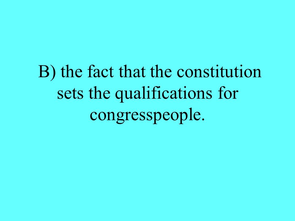 B) the fact that the constitution sets the qualifications for congresspeople.