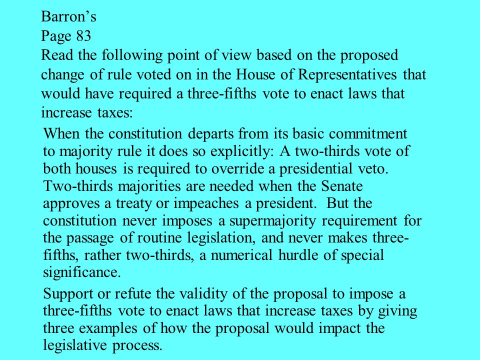 Barron's Page 83 Read the following point of view based on the proposed change of rule voted on in the House of Representatives that would have required a three-fifths vote to enact laws that increase taxes: