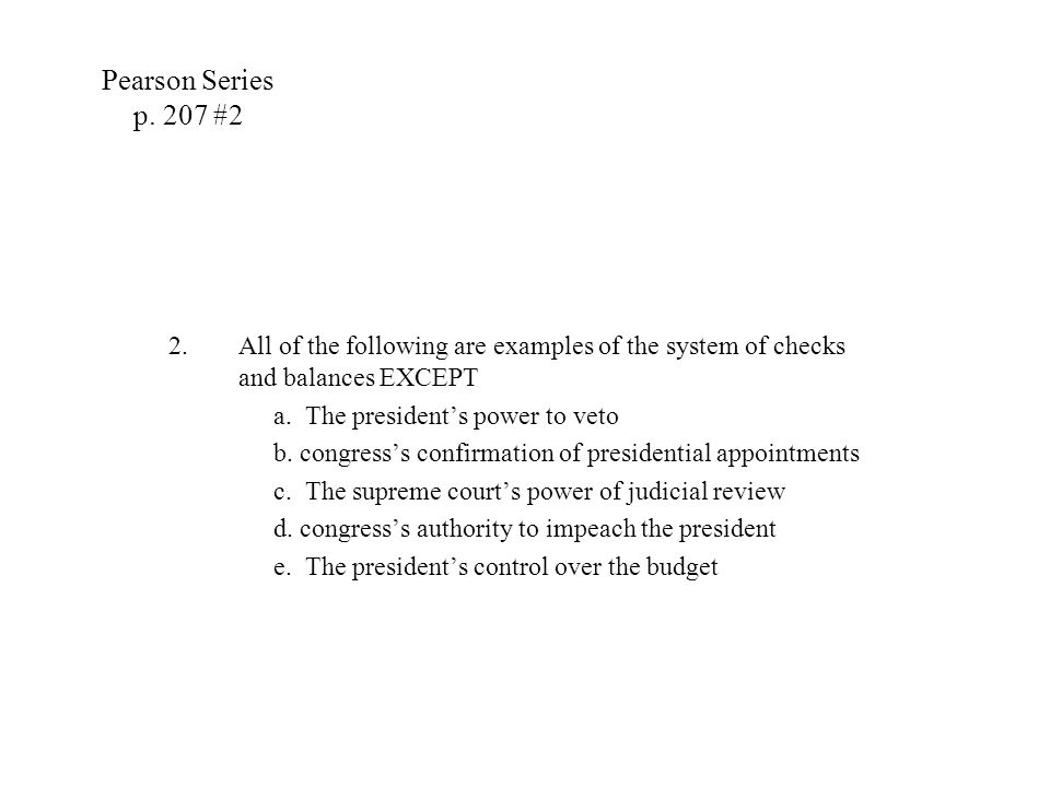Pearson Series p. 207 #2 All of the following are examples of the system of checks and balances EXCEPT.