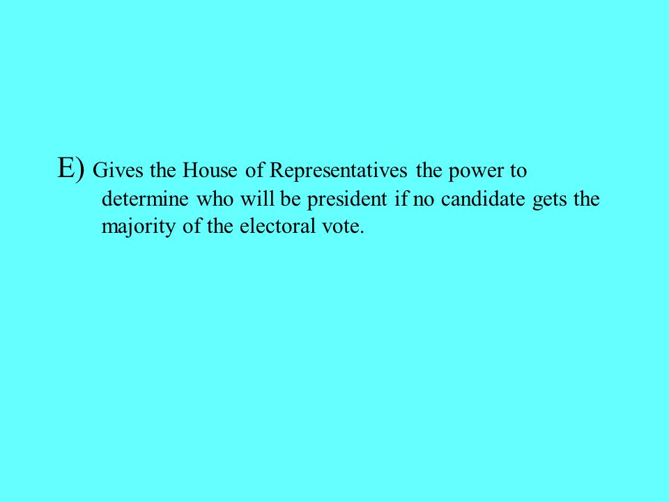 E) Gives the House of Representatives the power to determine who will be president if no candidate gets the majority of the electoral vote.