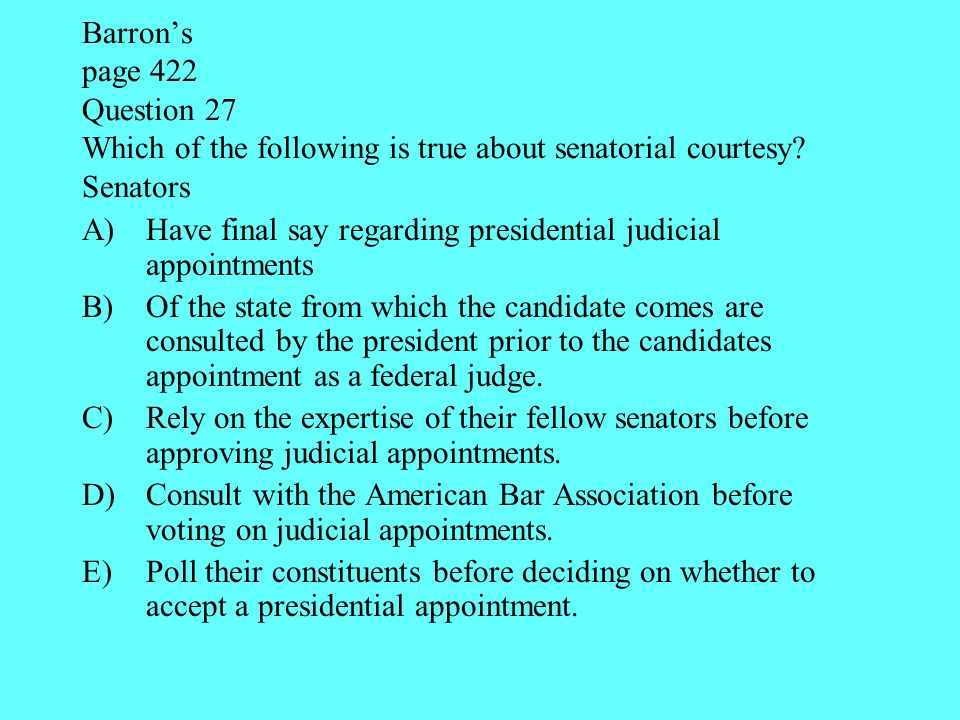Barron's page 422 Question 27 Which of the following is true about senatorial courtesy Senators