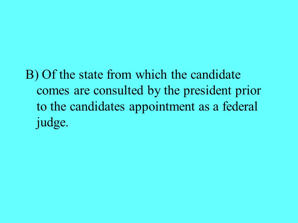 B) Of the state from which the candidate comes are consulted by the president prior to the candidates appointment as a federal judge.