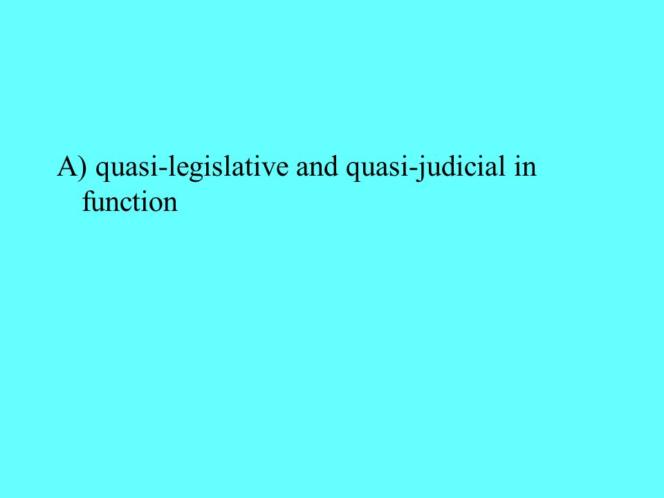 A) quasi-legislative and quasi-judicial in function