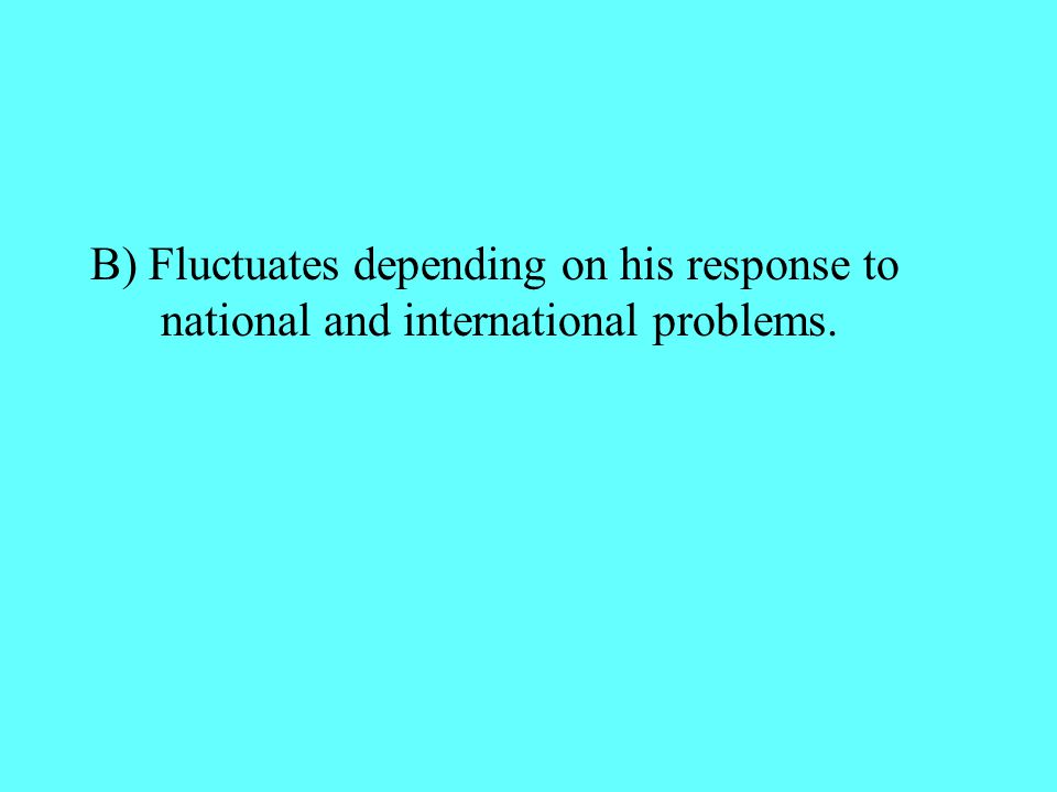 B) Fluctuates depending on his response to national and international problems.