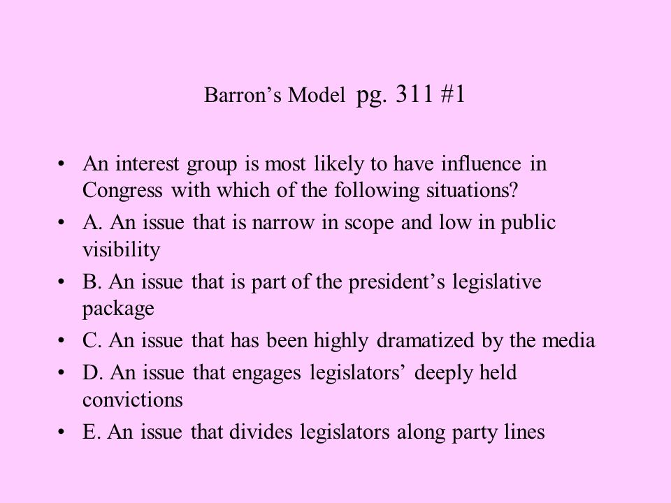 Barron's Model pg. 311 #1 An interest group is most likely to have influence in Congress with which of the following situations