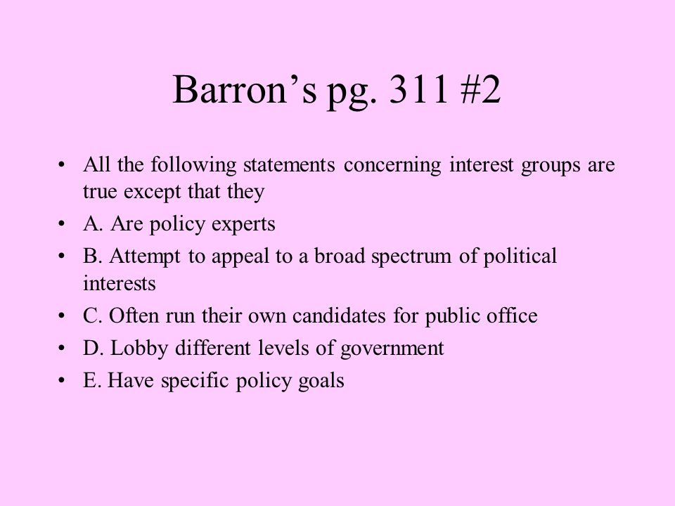 Barron's pg. 311 #2 All the following statements concerning interest groups are true except that they.