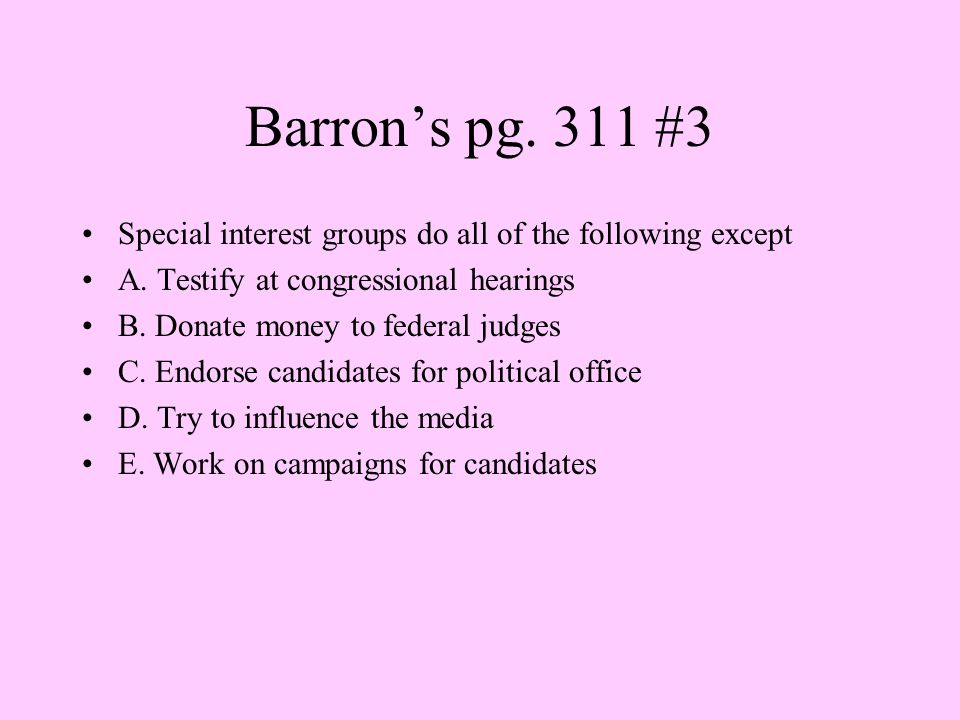 Barron's pg. 311 #3 Special interest groups do all of the following except. A. Testify at congressional hearings.