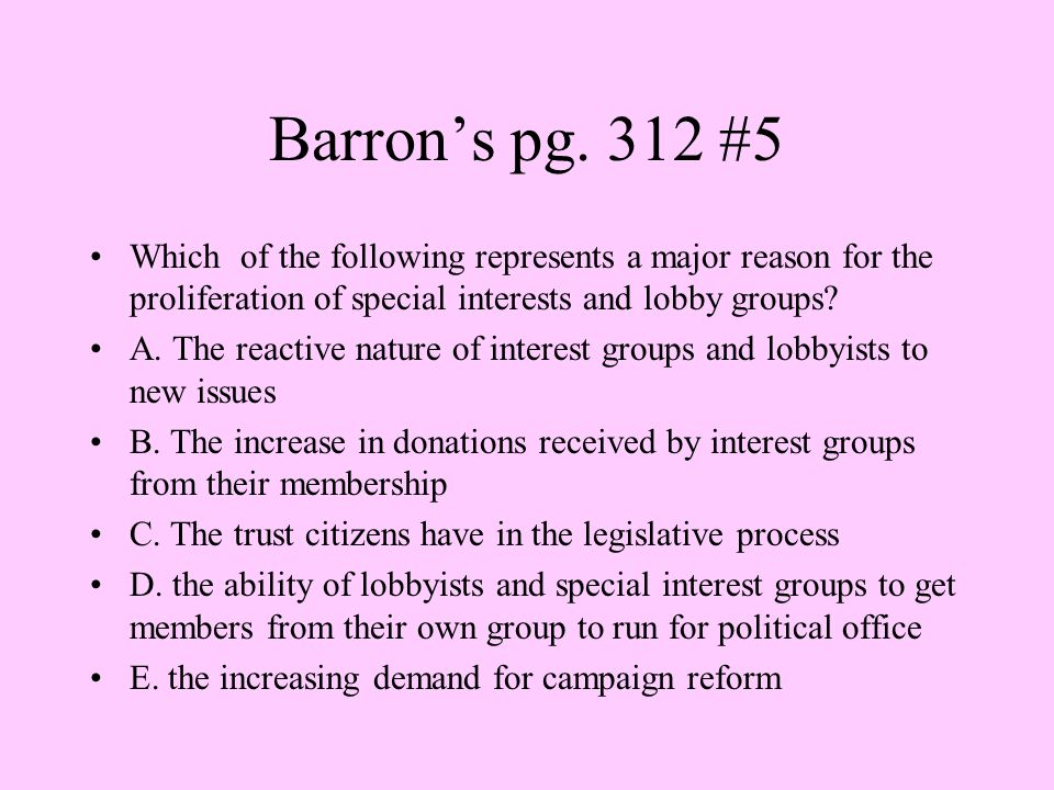 Barron's pg. 312 #5 Which of the following represents a major reason for the proliferation of special interests and lobby groups
